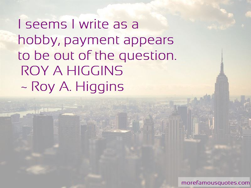 Roy A. Higgins Quotes Pictures 2