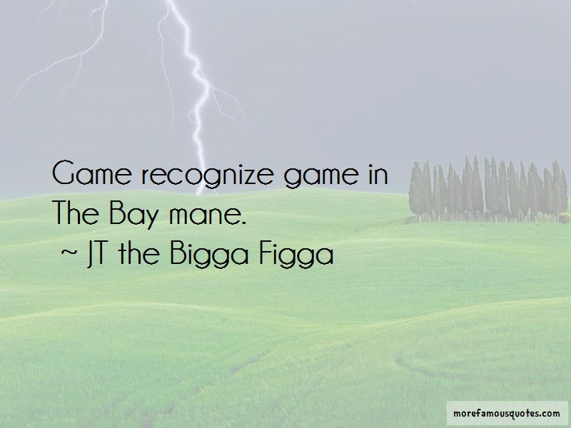 JT The Bigga Figga Quotes