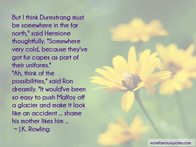 Quotes About Durmstrang Top 2 Durmstrang Quotes From Famous Authors But i think durmstrang must be somewhere in the far north, said hermione thoughtfully. famous quotes