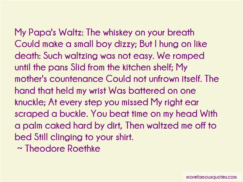 a response to my papas waltz by roethke In the poem my papa's waltz by theodore roethke, the speaker is reflecting on a childhood experience involving his father some people think that this poem is one of a happy relationship between a father and son.