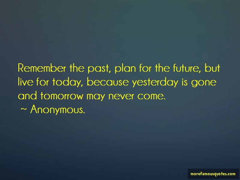 Live For Today Because Tomorrow May Never Come Quotes