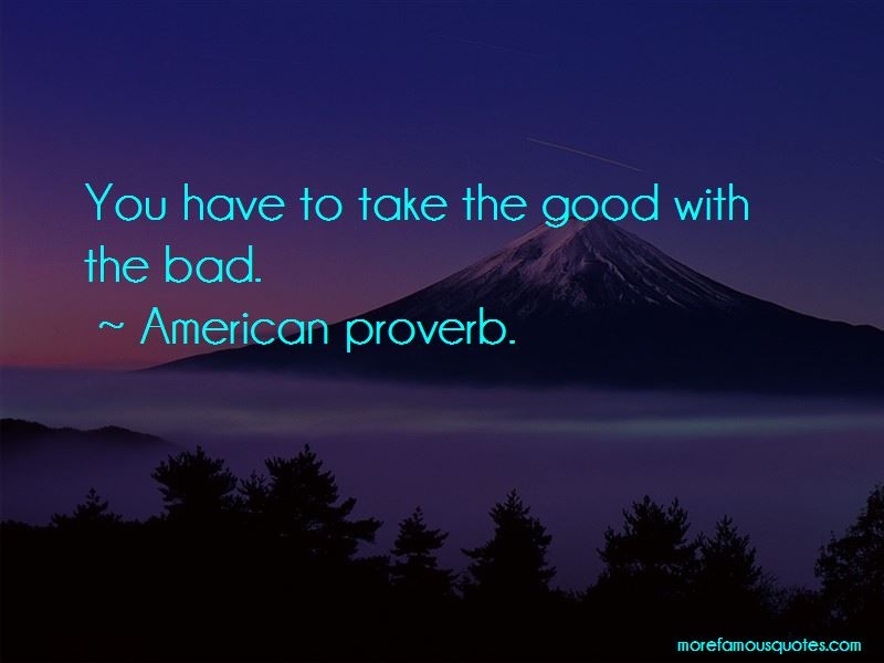 Quotes About You Have To Take The Good With The Bad