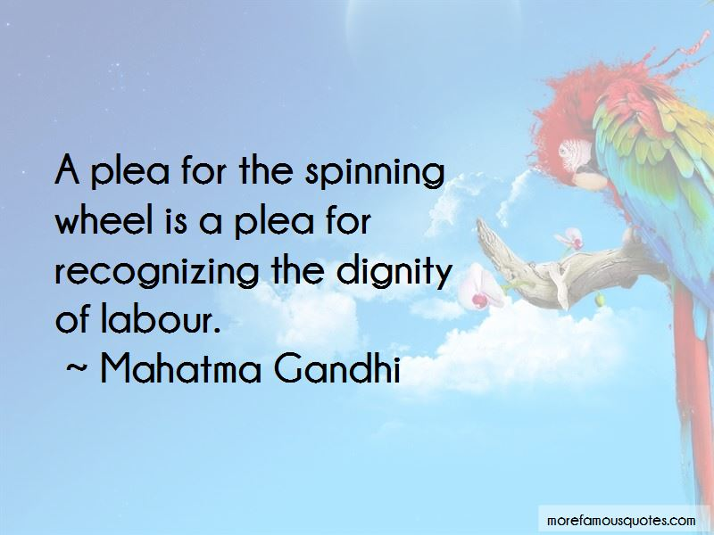 dignity of human labor All labor has dignity regardless of race or gender, regardless of class or health status, regardless of what you do for a living, you as a human being deserve to be.