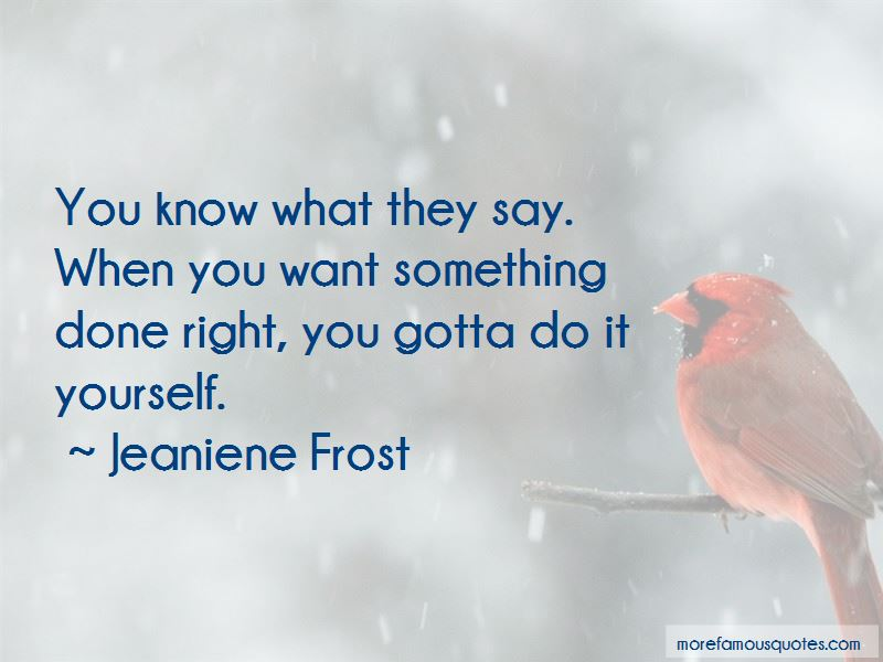 You gotta do it yourself quotes top 33 quotes about you gotta do you gotta do it yourself quotes you know what they say when you want something done right solutioingenieria Choice Image