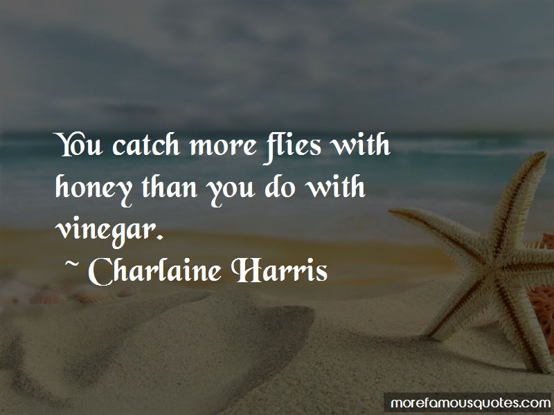 You Catch More Flies With Honey Than Vinegar Quotes Pictures 2