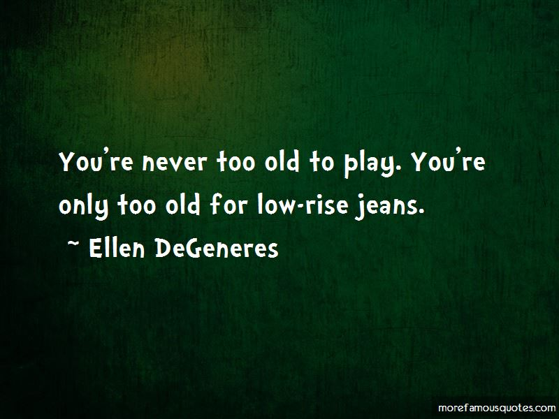 You're Never Too Old To Play Quotes