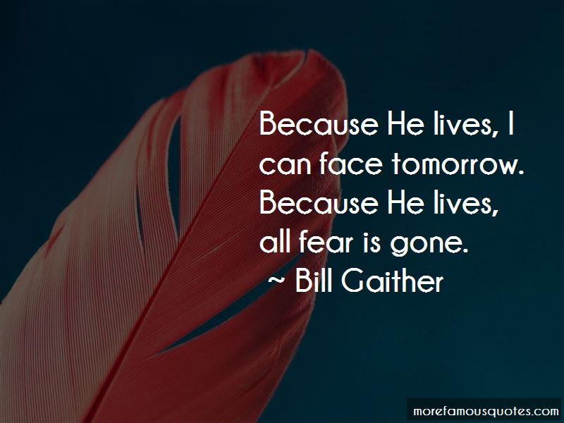 Because He Lives I Can Face Tomorrow Quotes
