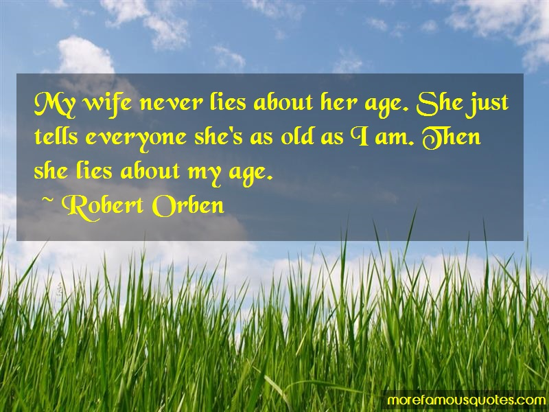 Robert Orben Quotes: My wife never lies about her age she