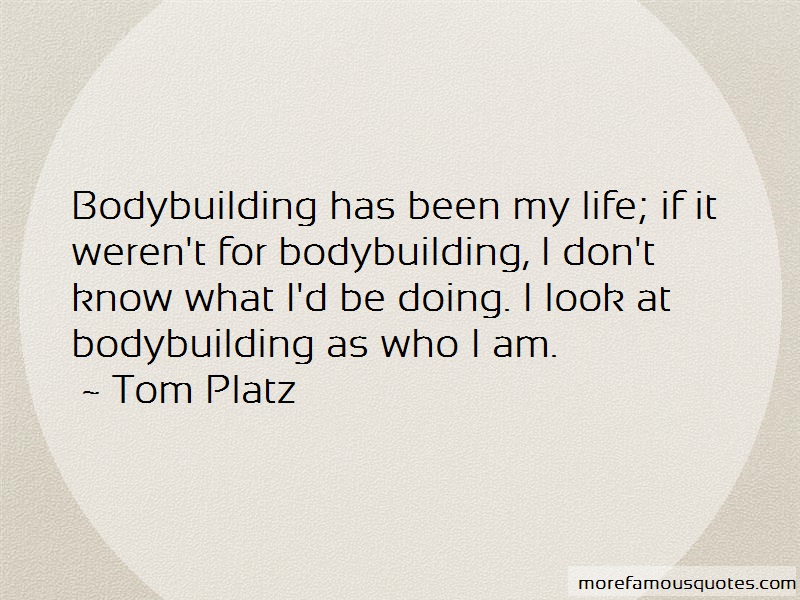 Tom Platz Quotes: Bodybuilding Has Been My Life If It