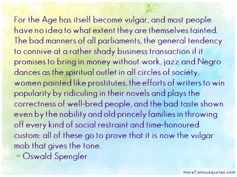 Oswald Spengler Quotes: For the age has itself become vulgar and