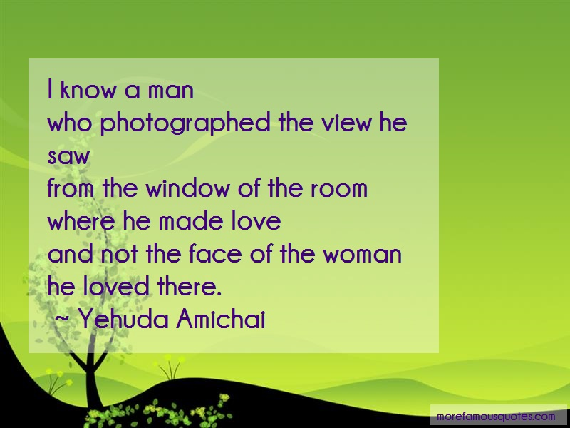 Yehuda Amichai Quotes: I know a man who photographed the view