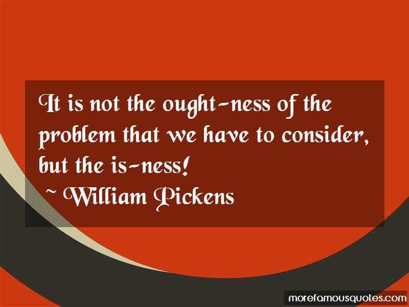 William Pickens Quotes: It is not the ought ness of the problem