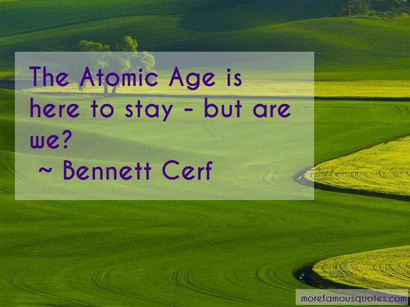 Bennett Cerf Quotes: The Atomic Age Is Here To Stay But Are