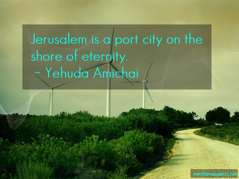 Yehuda Amichai Quotes: Jerusalem is a port city on the shore of