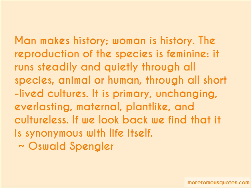 Oswald Spengler Quotes: Man makes history woman is history the