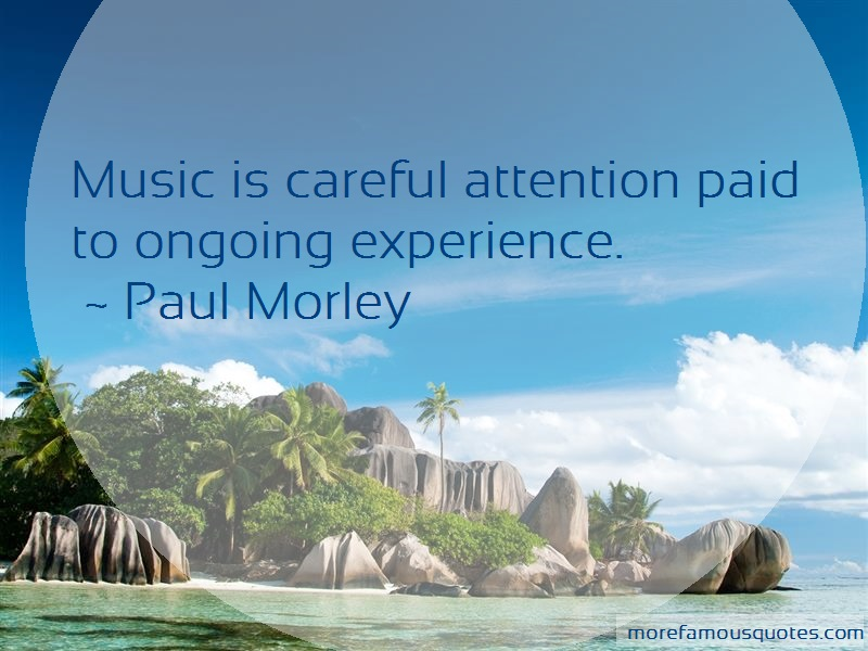 Paul Morley Quotes: Music Is Careful Attention Paid To