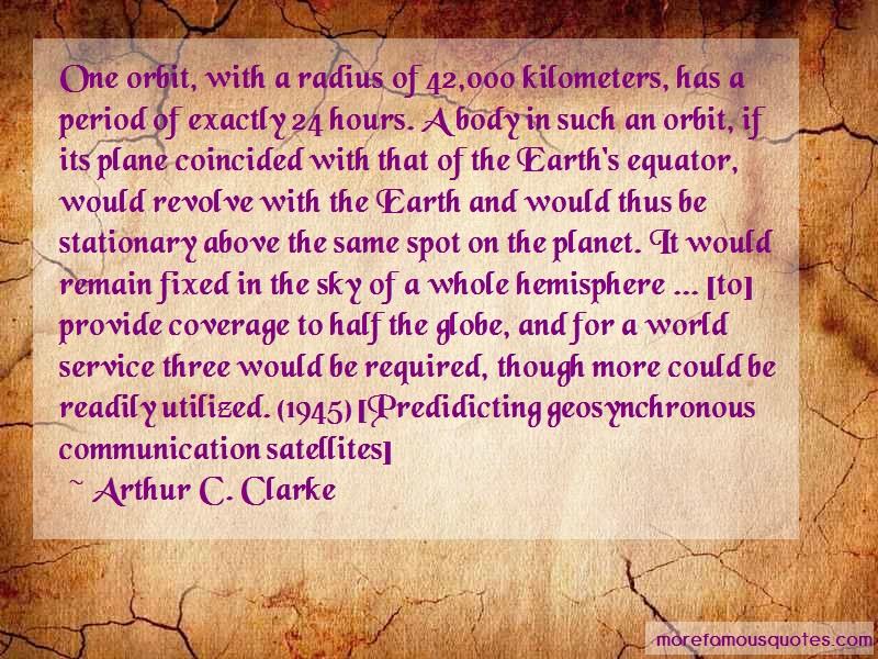 Arthur C. Clarke Quotes: One orbit with a radius of 42 000