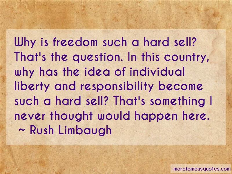 Rush Limbaugh Quotes: Why is freedom such a hard sell thats