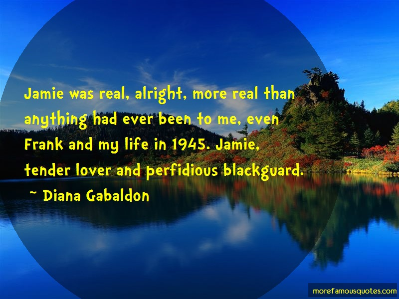 Diana Gabaldon Quotes: Jamie was real alright more real than