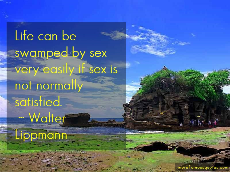 Walter Lippmann Quotes: Life can be swamped by sex very easily