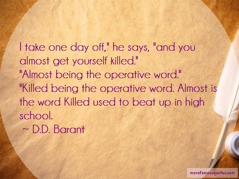 D.D. Barant Quotes: I take one day off he says and you