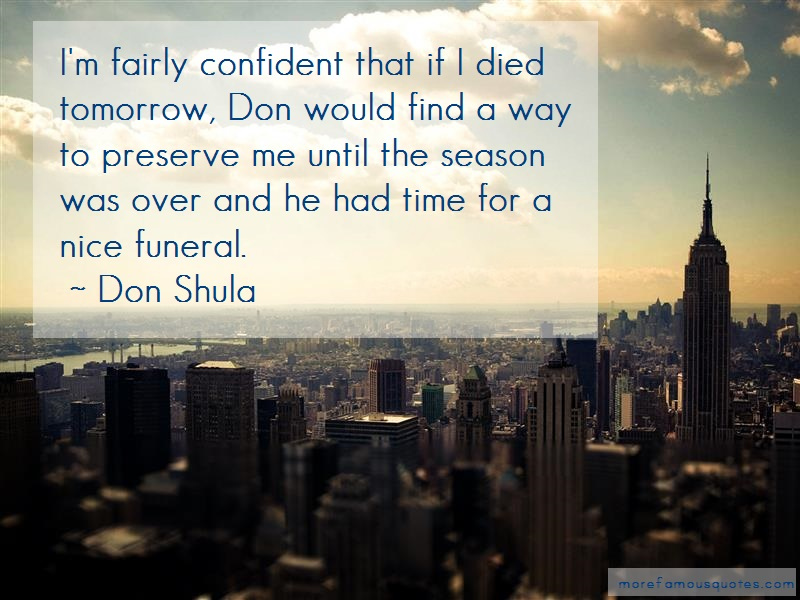 Don Shula Quotes: Im fairly confident that if i died