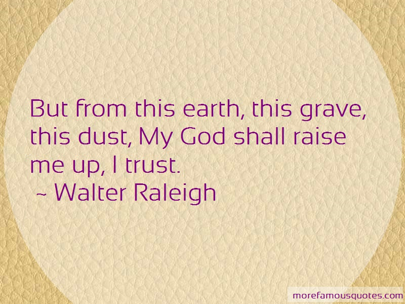 Walter Raleigh Quotes: But from this earth this grave this dust