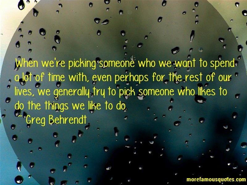 Greg Behrendt Quotes: When were picking someone who we want to