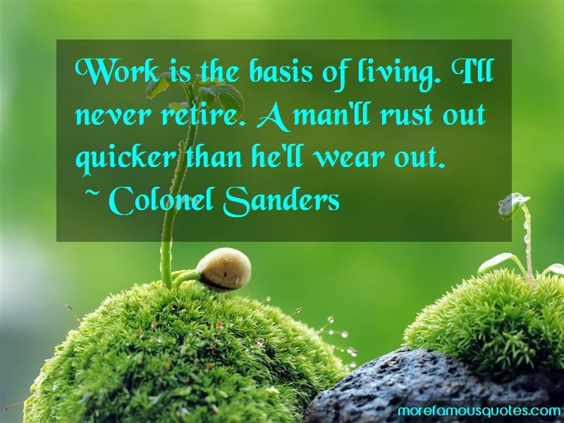 Colonel Sanders Quotes: Work Is The Basis Of Living Ill Never