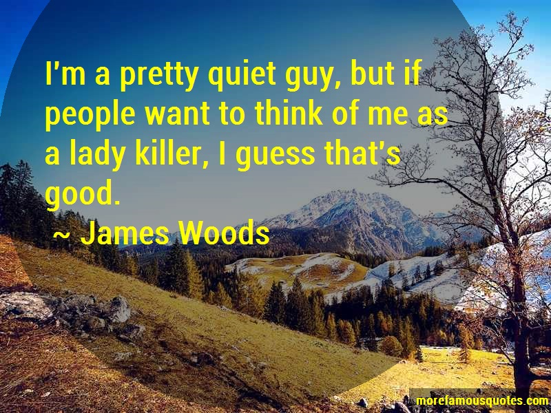 James Woods Quotes: Im a pretty quiet guy but if people want