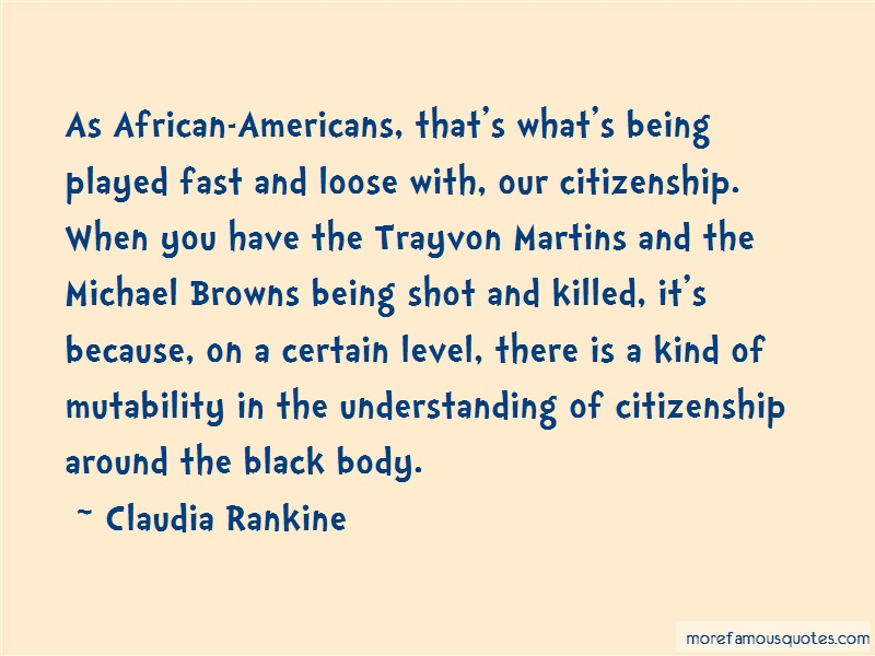 Claudia Rankine Quotes: As African Americans Thats Whats Being