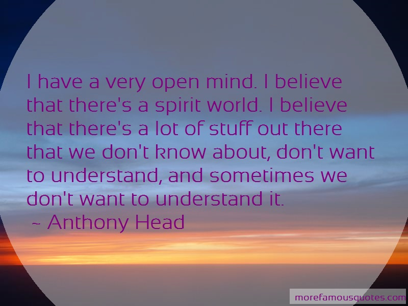 Anthony Head Quotes: I have a very open mind i believe that