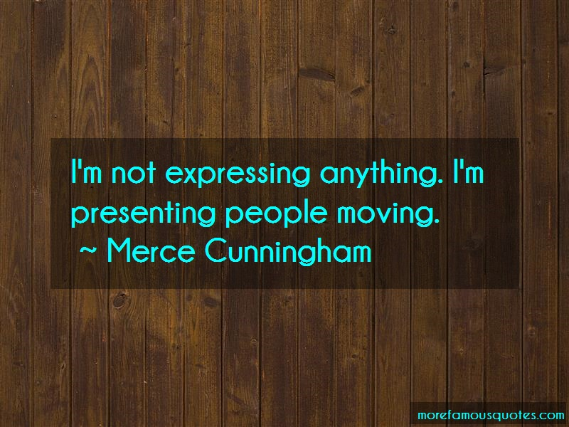 Merce Cunningham Quotes: Im Not Expressing Anything Im Presenting