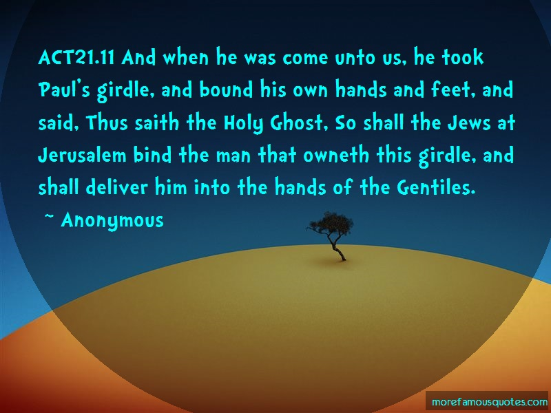 Anonymous. Quotes: Act21 11 And When He Was Come Unto Us He