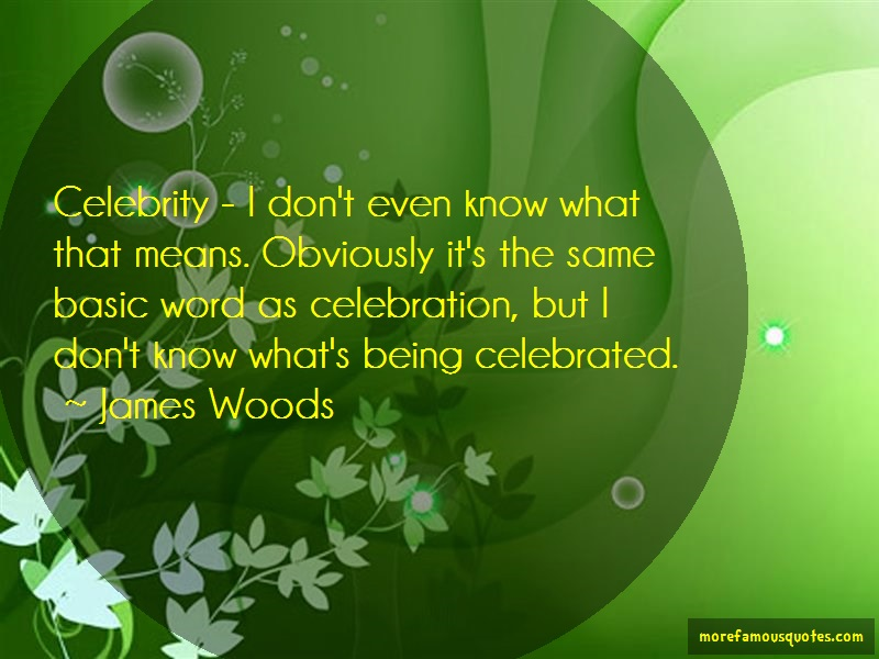 James Woods Quotes: Celebrity i dont even know what that