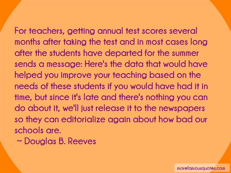 Douglas B. Reeves Quotes: For teachers getting annual test scores