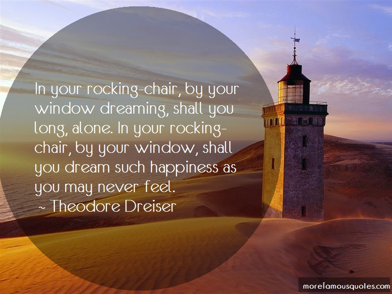 Theodore Dreiser Quotes: In Your Rocking Chair By Your Window