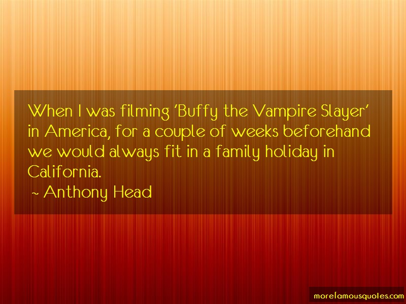 Anthony Head Quotes: When i was filming buffy the vampire
