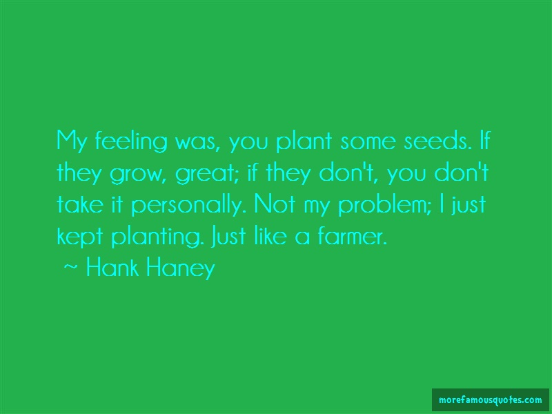 Hank Haney Quotes: My feeling was you plant some seeds if
