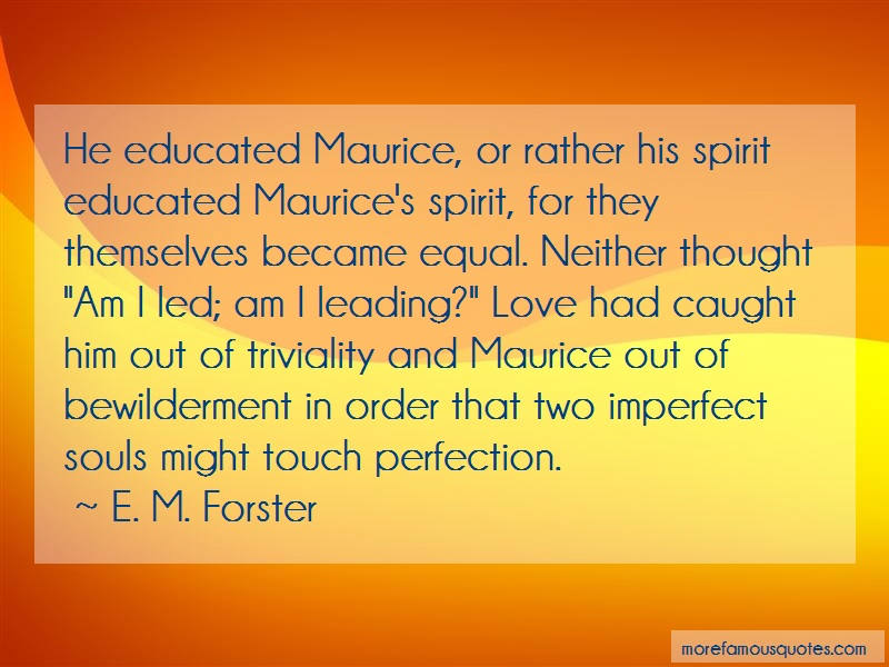E. M. Forster Quotes: He educated maurice or rather his spirit