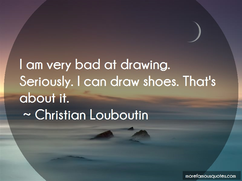 Christian Louboutin Quotes: I Am Very Bad At Drawing Seriously I Can