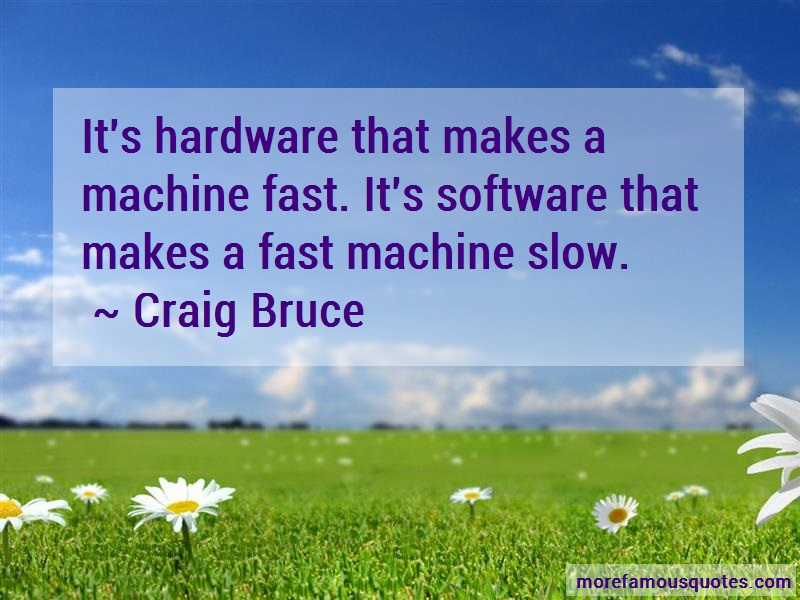 Craig Bruce Quotes: Its hardware that makes a machine fast