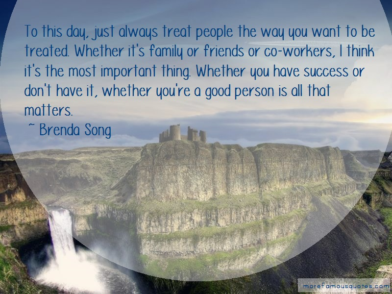Brenda Song Quotes: To this day just always treat people the