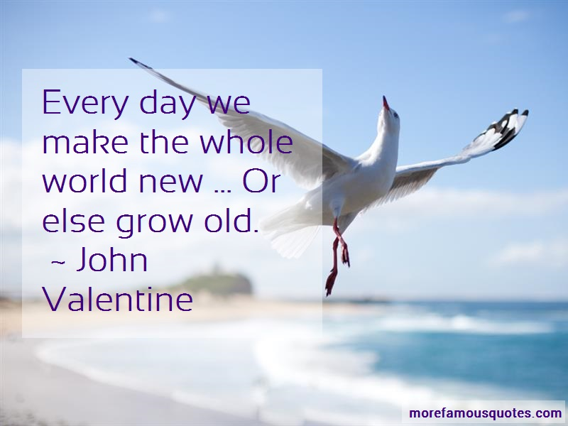John Valentine Quotes: Every Day We Make The Whole World New Or