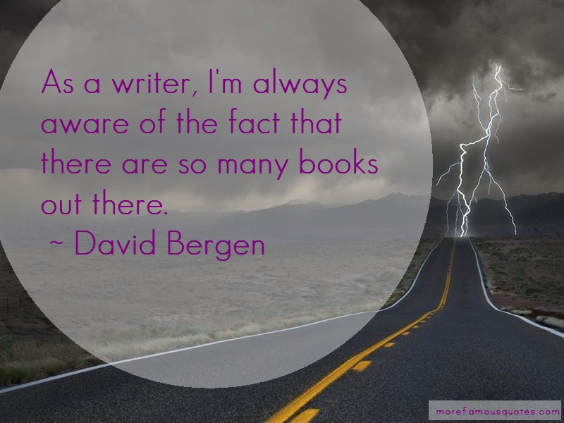 David Bergen Quotes: As a writer im always aware of the fact
