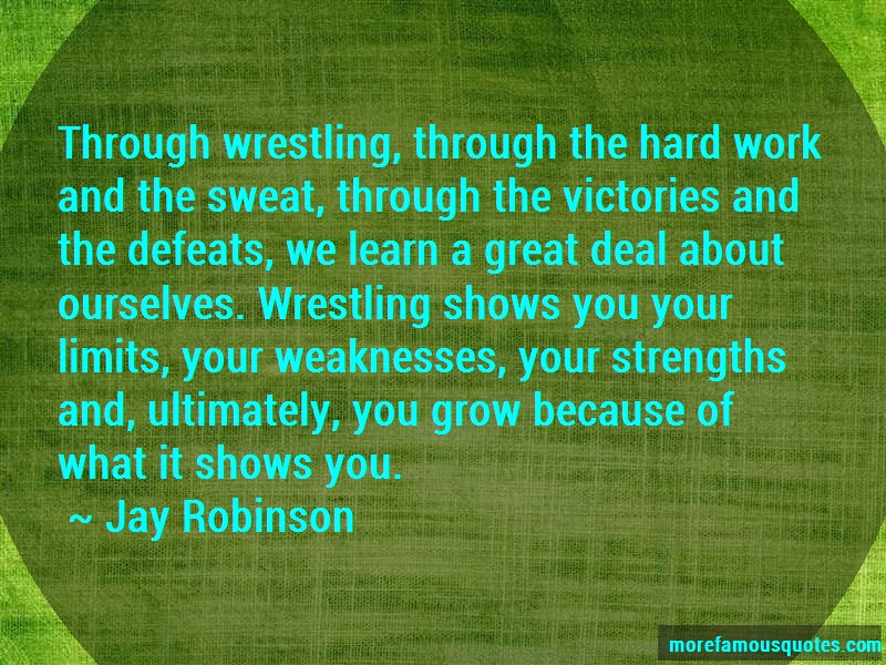 Jay Robinson Quotes: Through Wrestling Through The Hard Work