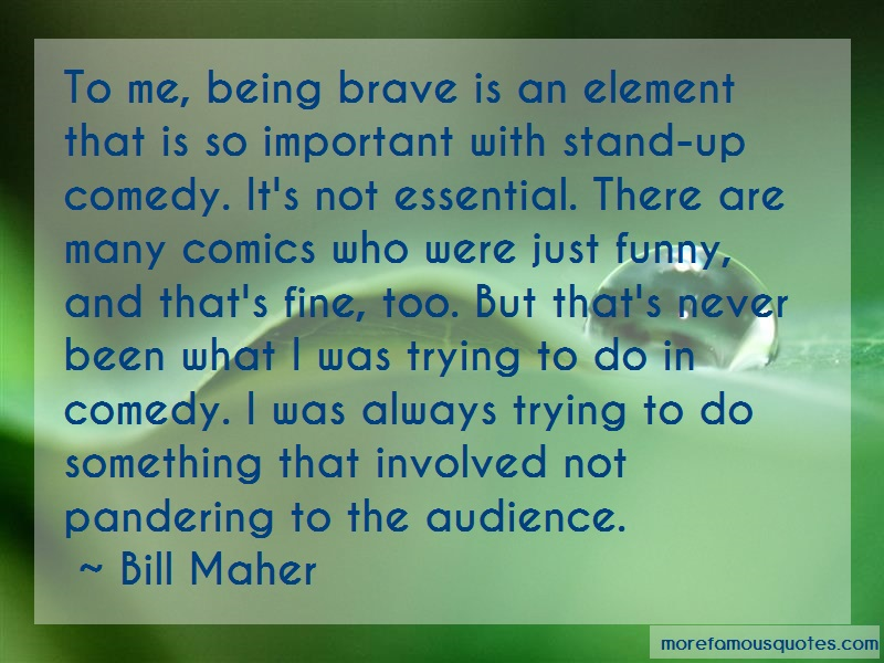Bill Maher Quotes: To me being brave is an element that is