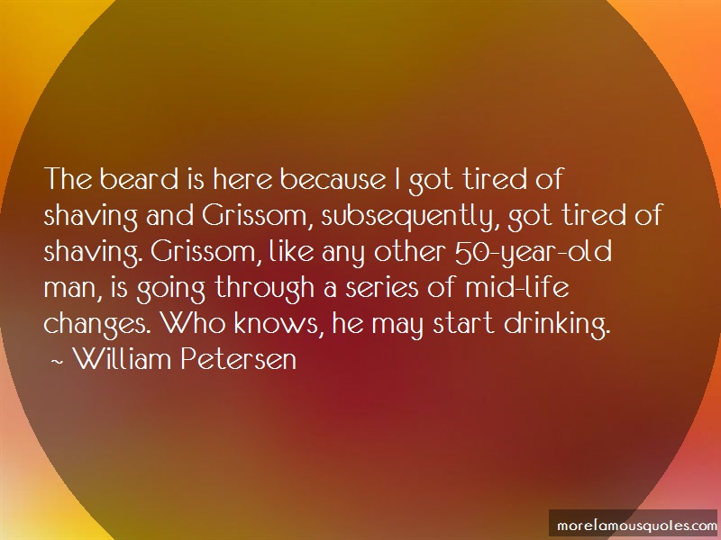 William Petersen Quotes: The beard is here because i got tired of