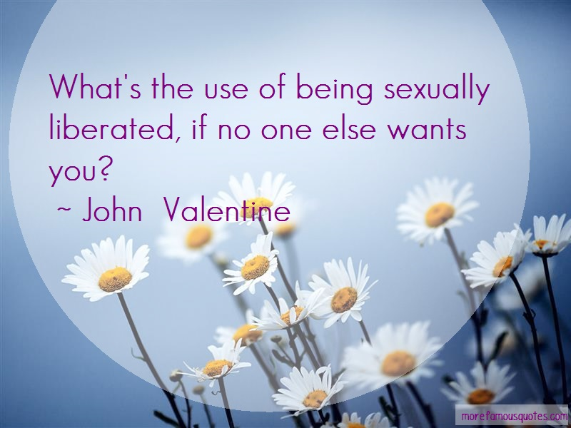 John Valentine Quotes: Whats The Use Of Being Sexually