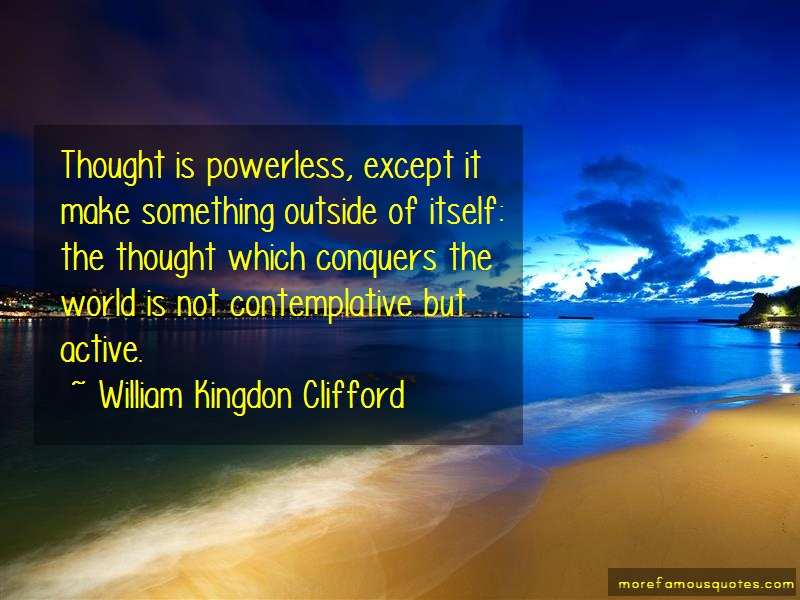 William Kingdon Clifford Quotes: Thought is powerless except it make